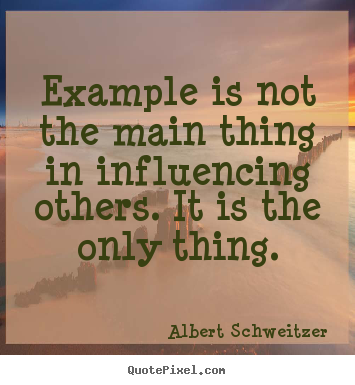 Albert Schweitzer poster quotes - Example is not the main thing in influencing others. it.. - Inspirational quotes