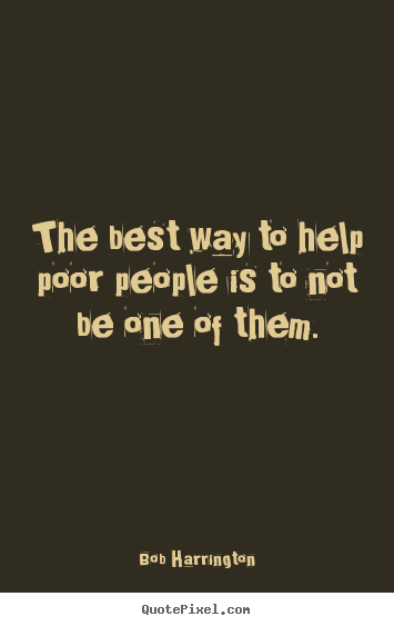 Inspirational quote - The best way to help poor people is to not be one of them.