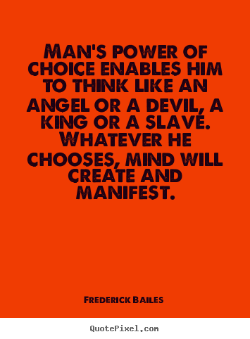 Man's power of choice enables him to think like an angel.. Frederick Bailes good inspirational quotes