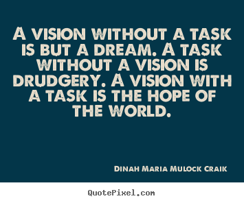 A vision without a task is but a dream. a task without a.. Dinah Maria Mulock Craik popular inspirational quotes