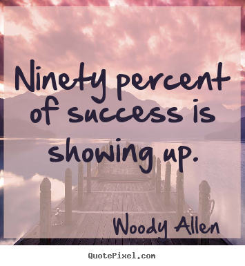 Create graphic picture quotes about inspirational - Ninety percent of success is showing up.