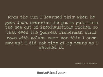 Design your own picture quotes about inspirational - From the sun i learned this: when he goes down, overrich; he pours..