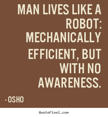 Osho picture quotes - Man lives like a robot: mechanically efficient, but with no.. - Inspirational quote