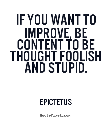 Inspirational quote - If you want to improve, be content to be thought..