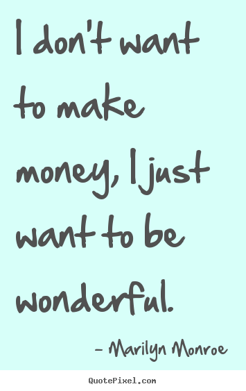 Marilyn Monroe picture quotes - I don't want to make money, i just want to be wonderful. - Inspirational quotes