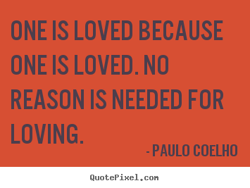 Inspirational quotes - One is loved because one is loved. no reason is needed for loving.