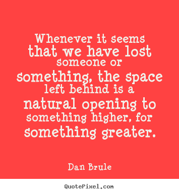 Whenever it seems that we have lost someone or something, the space left.. Dan Brule top inspirational quote