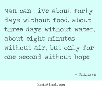 Man can live about forty days without food, about.. Unknown top inspirational quotes