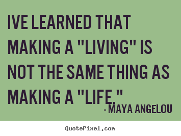 "Ive learned that making a ""living"" is not the same thing as making.. Maya Angelou greatest inspirational quotes"