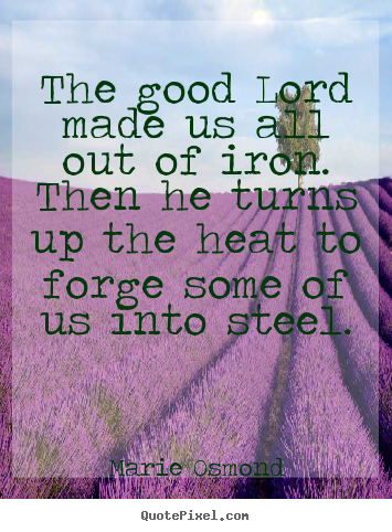 Customize picture quote about inspirational - The good lord made us all out of iron. then he turns..
