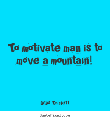 Gillis Triplett picture quotes - To motivate man is to move a mountain! - Inspirational quotes
