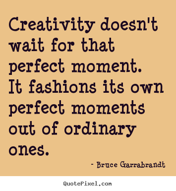 Inspirational quotes - Creativity doesn't wait for that perfect moment. it fashions its own..