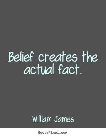 William James picture sayings - Belief creates the actual fact. - Inspirational quotes