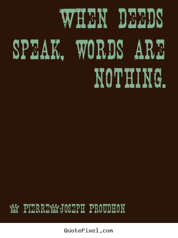 When deeds speak, words are nothing. Pierre-Joseph Proudhon great inspirational quote