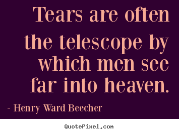 Tears are often the telescope by which men see far into heaven. Henry Ward Beecher great inspirational quote