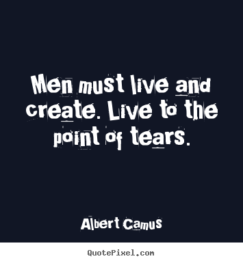 Men must live and create. live to the point of tears. Albert Camus  inspirational sayings