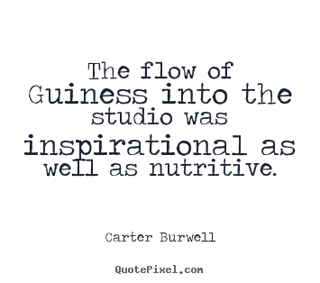 Quote about inspirational - The flow of guiness into the studio was inspirational as well as nutritive.