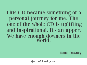 This cd became something of a personal journey for me. the tone.. Roma Downey popular inspirational quotes