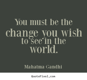 Inspirational quotes - You must be the change you wish to see in the world.