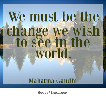 We must be the change we wish to see in the.. Mahatma Gandhi best inspirational quotes