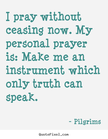 Inspirational quotes - I pray without ceasing now. my personal prayer is:..