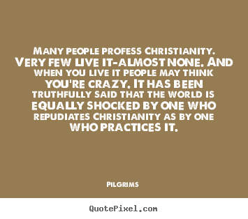 Inspirational quotes - Many people profess christianity. very few live it-almost none. and when..