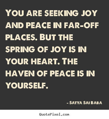 You are seeking joy and peace in far-off places. but the spring.. Satya Sai Baba good inspirational quote