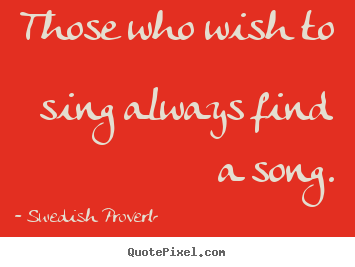 Inspirational quote - Those who wish to sing always find a song.