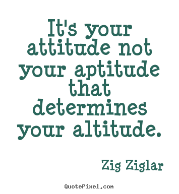 Inspirational quotes - It's your attitude not your aptitude that determines..