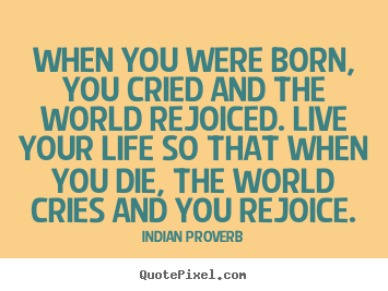 Quote about inspirational - When you were born, you cried and the world rejoiced...
