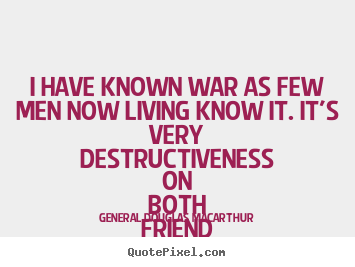 Make personalized picture quotes about inspirational - I have known war as few men now living know..