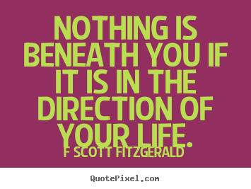 Quote about inspirational - Nothing is beneath you if it is in the direction of your life.