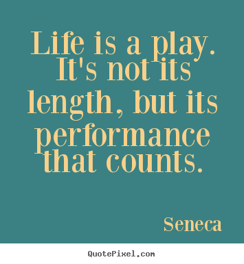 Seneca picture quotes - Life is a play. it's not its length, but its performance that.. - Inspirational quote