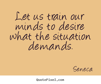 Design custom photo quote about inspirational - Let us train our minds to desire what the situation..