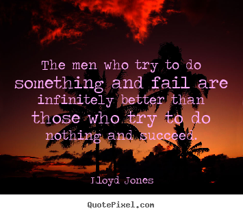 Customize picture quotes about inspirational - The men who try to do something and fail are infinitely..