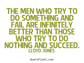 Inspirational quote - The men who try to do something and fail are infinitely better than..