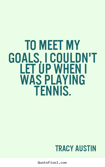 Inspirational quotes - To meet my goals, i couldn't let up when..