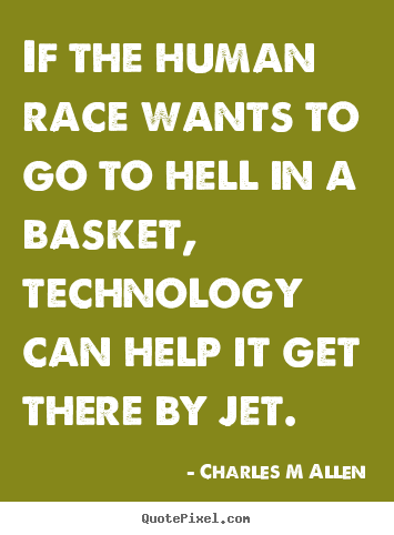 Quote about inspirational - If the human race wants to go to hell in a basket, technology..