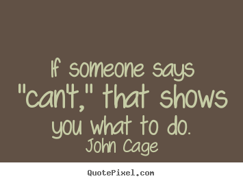 "Sayings about inspirational - If someone says ""can't,"" that shows you what to.."
