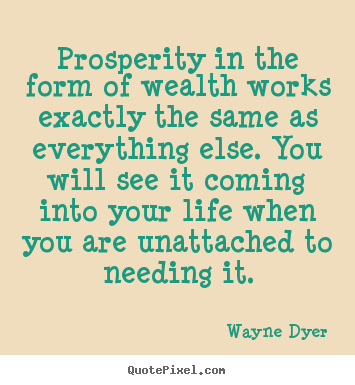 Inspirational quotes - Prosperity in the form of wealth works exactly..