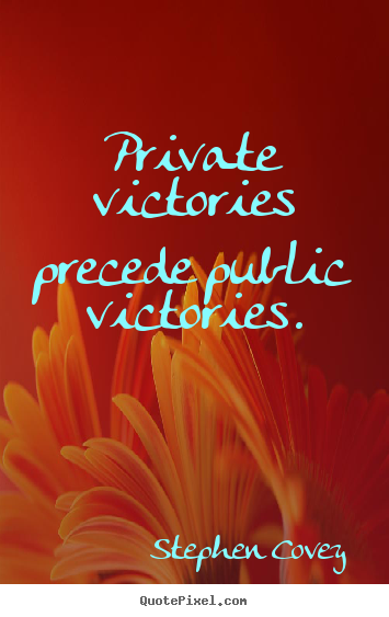 Private victories precede public victories. Stephen Covey popular inspirational sayings