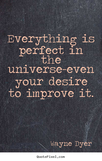 Everything is perfect in the universe-even your desire to improve it. Wayne Dyer greatest inspirational quotes