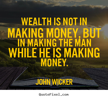 Quotes about inspirational - Wealth is not in making money, but in making the man while..