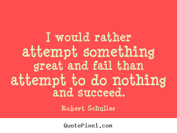 I would rather attempt something great and fail than attempt.. Robert Schuller greatest inspirational quote