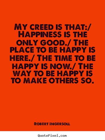 My creed is that:/ happiness is the only good./ the place to be happy.. Robert Ingersoll best inspirational quotes