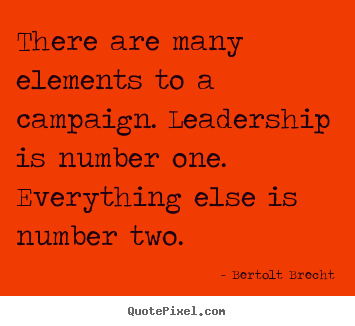 There are many elements to a campaign. leadership is number one. everything.. Bertolt Brecht  inspirational quotes