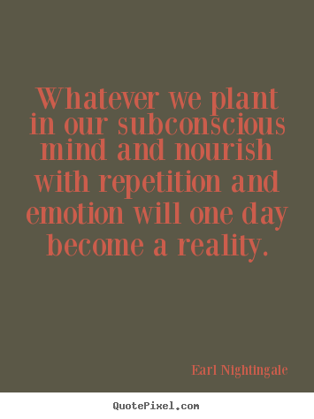 Quotes about inspirational - Whatever we plant in our subconscious mind and nourish..