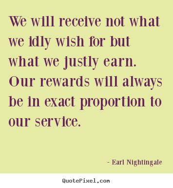 We will receive not what we idly wish for.. Earl Nightingale good inspirational quotes