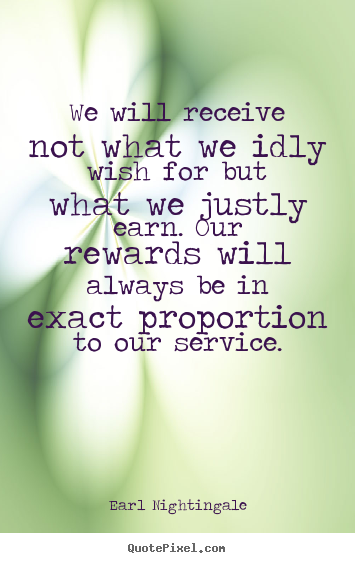Quote about inspirational - We will receive not what we idly wish for but what we justly earn. our..
