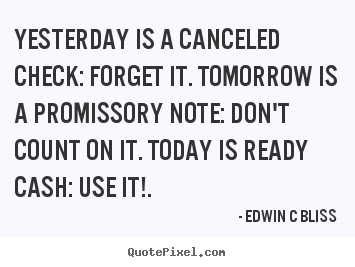 Yesterday is a canceled check: forget it. tomorrow is a promissory.. Edwin C Bliss popular inspirational quotes